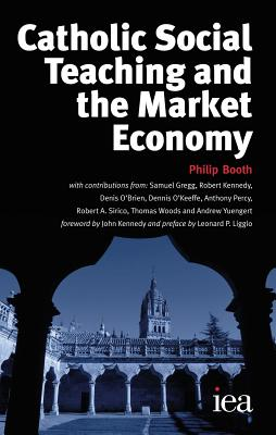 Catholic Social Teaching and the Market Economy By Booth, Philip